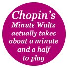 Chopin's Minute Waltz actually takes about a minut