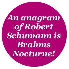 An anagram of Robert Schumann is Brahms Nocturne!